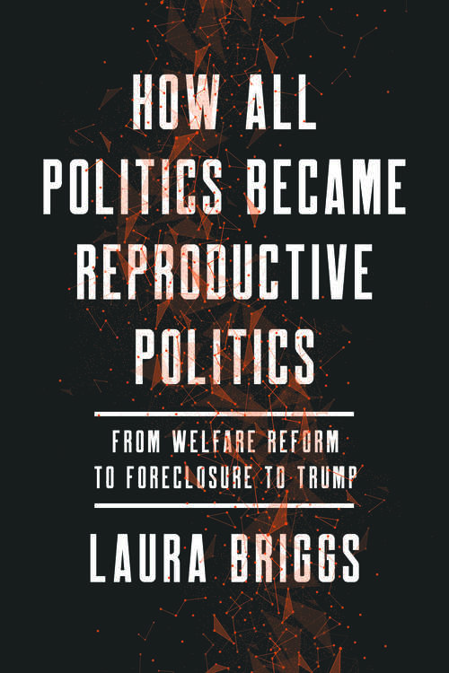How All Politics Became Reproductive Politics: From Welfare Reform to Foreclosure to Trump (Reproductive Justice: A New Vision for the 21st Century #2)