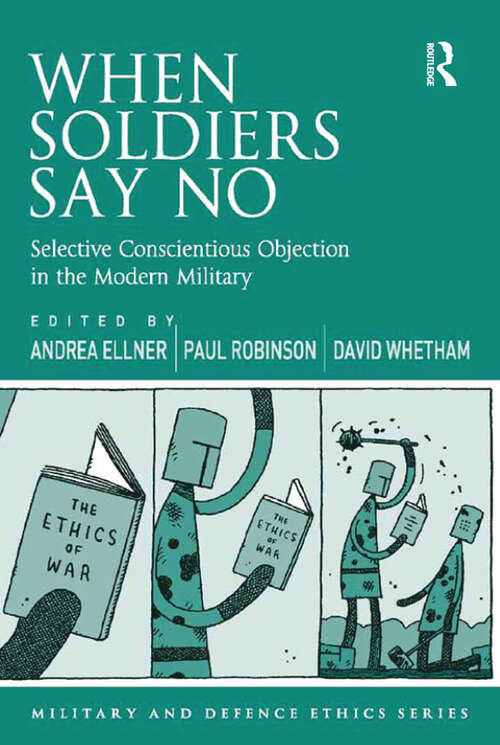When Soldiers Say No: Selective Conscientious Objection in the Modern Military (Military and Defence Ethics)
