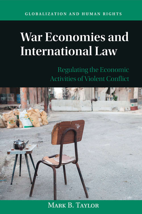 War Economies and International Law: Regulating the Economic Activities of Violent Conflict (Globalization and Human Rights)