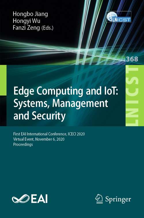 Edge Computing and IoT: First EAI International Conference, ICECI 2020, Virtual Event, November 6, 2020, Proceedings (Lecture Notes of the Institute for Computer Sciences, Social Informatics and Telecommunications Engineering #368)