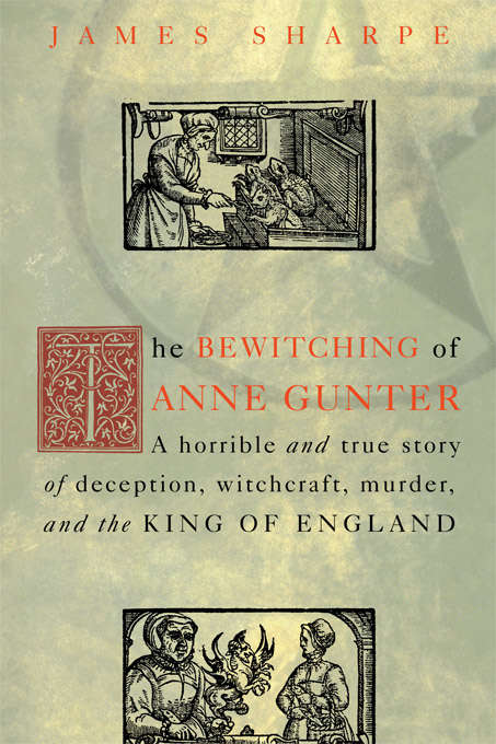 The Bewitching of Anne Gunter: A Horrible and True Story of Deception, Witchcraft, Murder, and the King of England