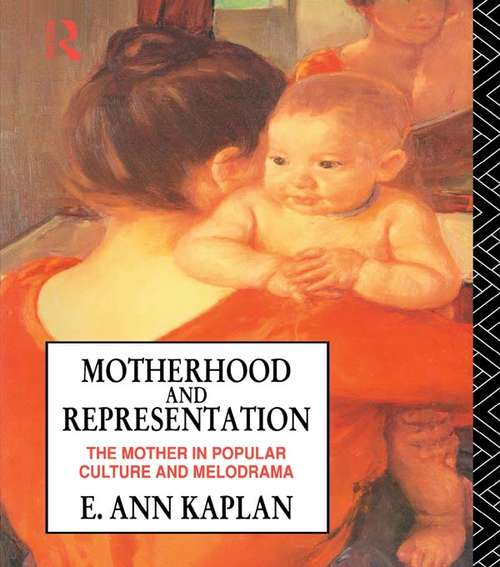 Motherhood and Representation: The Mother in Popular Culture and Melodrama