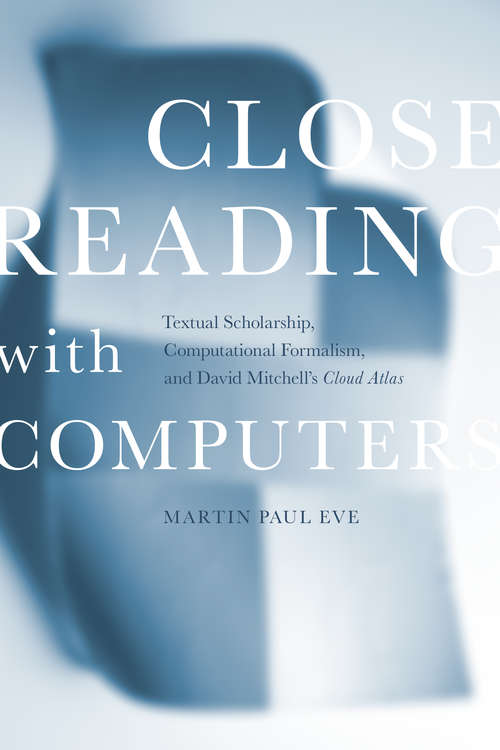 Close Reading with Computers: Textual Scholarship, Computational Formalism, and David Mitchell's <i>Cloud Atlas</i>