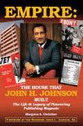 Empire: The Life and Legacy of Pioneering Publishing Magnate: The House that John H. Johnson Built