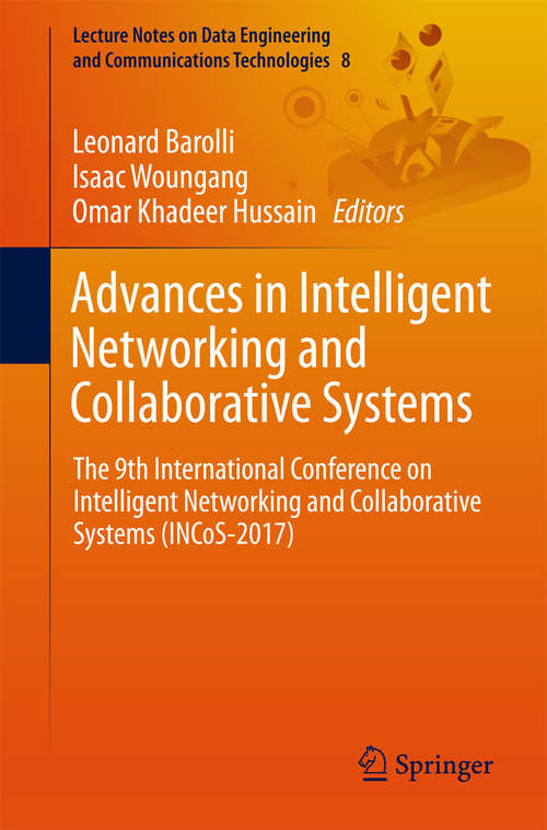 Advances in Intelligent Networking and Collaborative Systems: The 9th International Conference on Intelligent Networking and Collaborative Systems (INCoS-2017) (Lecture Notes on Data Engineering and Communications Technologies #8)