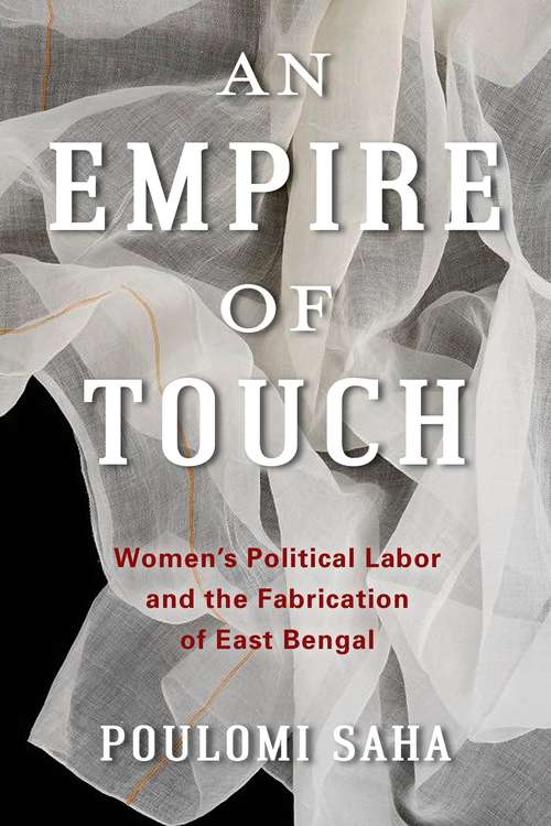 An Empire of Touch: Women's Political Labor and the Fabrication of East Bengal (Gender and Culture Series)