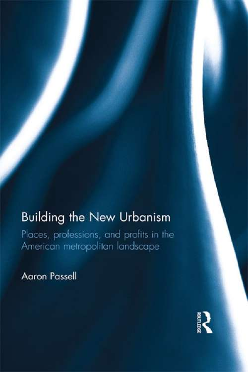 Building the New Urbanism: Places, Professions, and Profits in the American Metropolitan Landscape