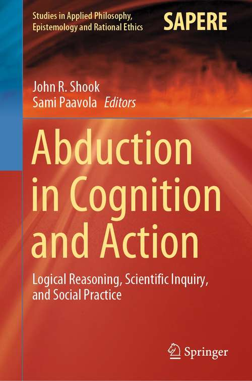 Abduction in Cognition and Action: Logical Reasoning, Scientific Inquiry, and Social Practice (Studies in Applied Philosophy, Epistemology and Rational Ethics #59)