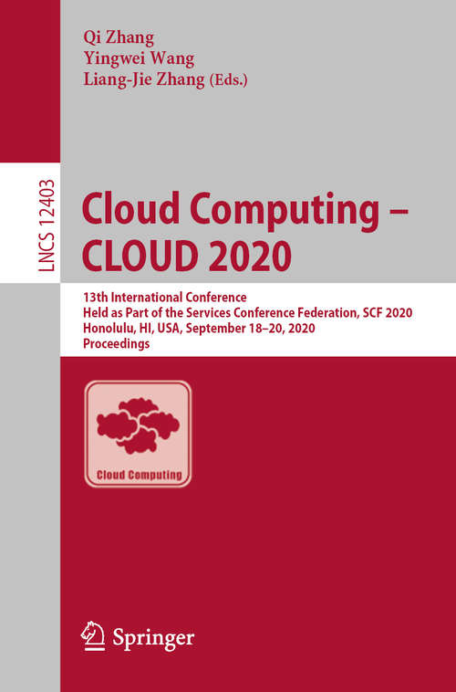 Cloud Computing – CLOUD 2020: 13th International Conference, Held as Part of the Services Conference Federation, SCF 2020, Honolulu, HI, USA, September 18-20, 2020, Proceedings (Lecture Notes in Computer Science #12403)