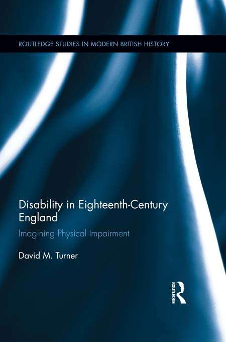 Disability in Eighteenth-Century England: Imagining Physical Impairment (Routledge Studies in Modern British History)