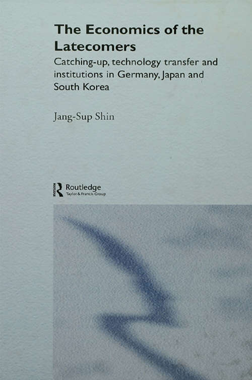 The Economics of the Latecomers: Catching-Up, Technology Transfer and Institutions in Germany, Japan and South Korea (Routledge Studies in the Growth Economies of Asia #Vol. 6)