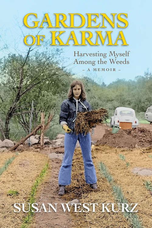 Gardens of Karma: Harvesting Myself Among the Weeds, A Memoir