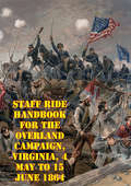 Staff Ride Handbook For The Overland Campaign, Virginia, 4 May To 15 June 1864: A Study In Operational-Level Command [Illustrated Edition]