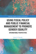 Using Fiscal Policy and Public Financial Management to Promote Gender Equality: International Perspectives (Routledge Studies in Gender and Economics)