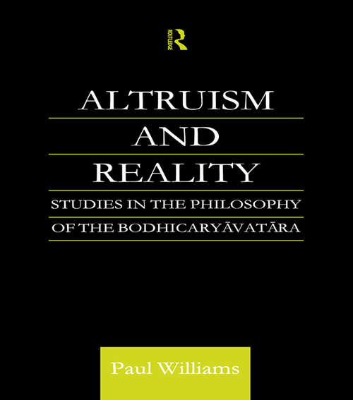 Altruism and Reality: Studies in the Philosophy of the Bodhicaryavatara (Routledge Critical Studies in Buddhism)