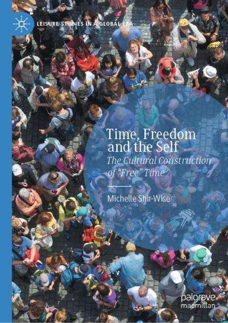 Time, Freedom and the Self: The Social Construction Of Free Time (Leisure Studies in a Global Era)