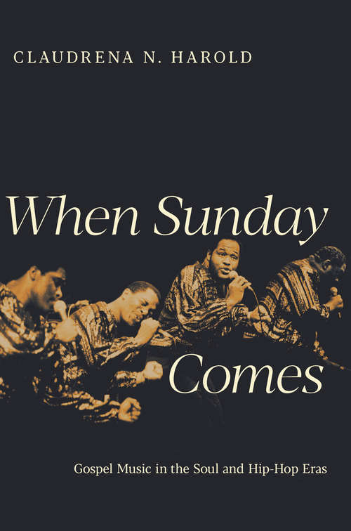 When Sunday Comes: Gospel Music in the Soul and Hip-Hop Eras (Music in American Life #517)