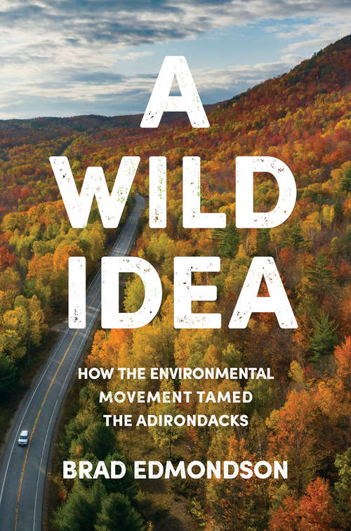 A Wild Idea: How the Environmental Movement Tamed the Adirondacks