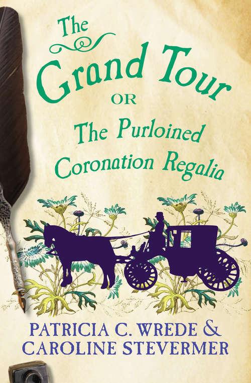 The Grand Tour: Or, The Purloined Coronation Regalia (The Cecelia and Kate Novels #2)
