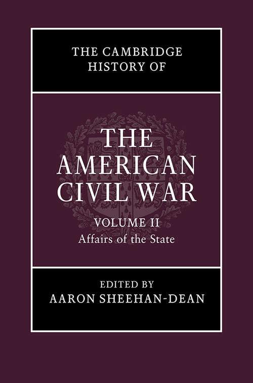 The Cambridge History of the American Civil War: Volume 2, Affairs of the State (The Cambridge History of the American Civil War)