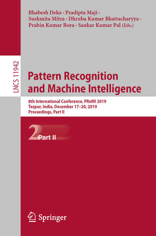 Pattern Recognition and Machine Intelligence: 8th International Conference, PReMI 2019, Tezpur, India, December 17-20, 2019, Proceedings, Part II (Lecture Notes in Computer Science #11942)