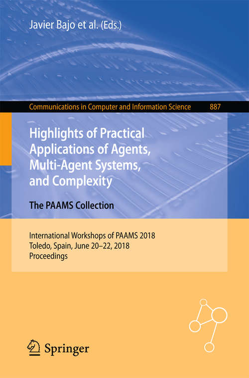 Highlights of Practical Applications of Agents, Multi-Agent Systems, and Complexity: International Workshops of PAAMS 2018, Toledo, Spain, June 20–22, 2018, Proceedings (Communications in Computer and Information Science #887)