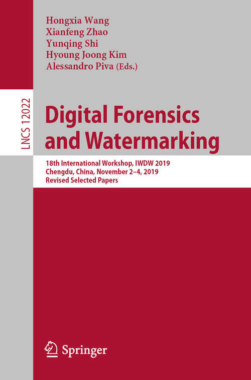 Digital Forensics and Watermarking: 18th International Workshop, IWDW 2019, Chengdu, China, November 2–4, 2019, Revised Selected Papers (Lecture Notes in Computer Science #12022)