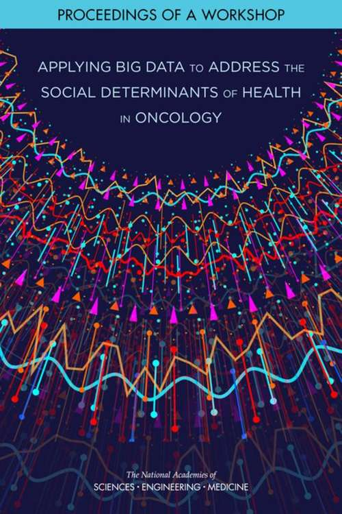 Applying Big Data to Address the Social Determinants of Health in Oncology: Proceedings Of A Workshop