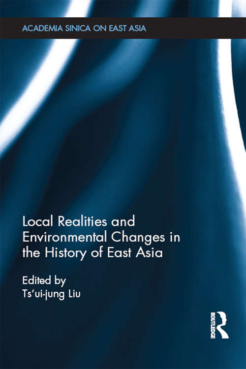 Local Realities and Environmental Changes in the History of East Asia (Academia Sinica on East Asia)