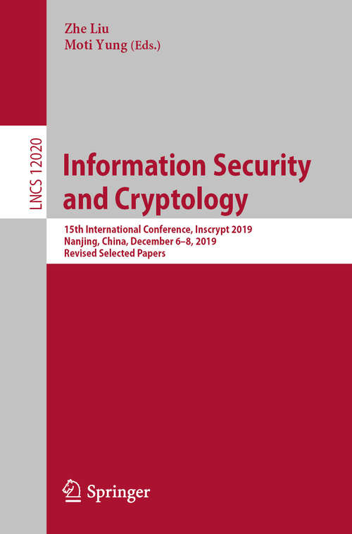 Information Security and Cryptology: 15th International Conference, Inscrypt 2019, Nanjing, China, December 6–8, 2019, Revised Selected Papers (Lecture Notes in Computer Science #12020)