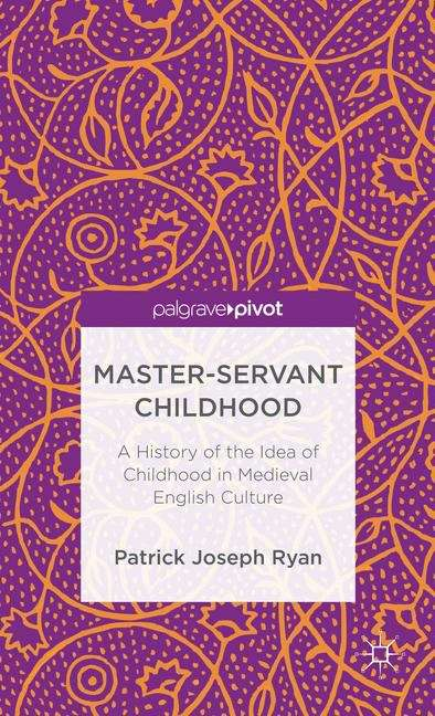 Master-Servant Childhood: A History of the Idea of Childhood in Medieval English Culture