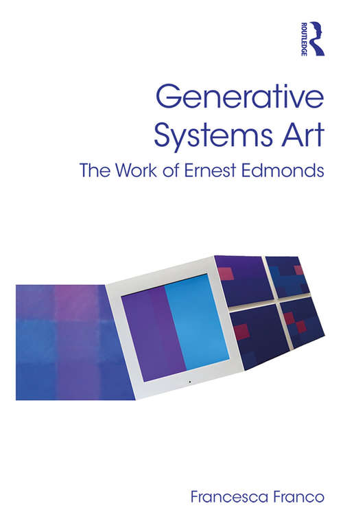Generative Systems Art: The Work of Ernest Edmonds (Digital Research in the Arts and Humanities)