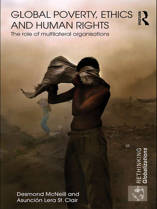 Global Poverty, Ethics and Human Rights: The Role of Multilateral Organisations (Rethinking Globalizations)