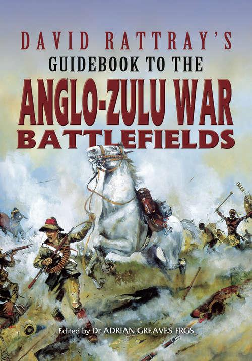 David Rattray's Guidebook To The Angle-Zulu War Battlefields