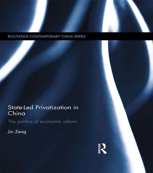 State-Led Privatization in China: The Politics of Economic Reform (Routledge Contemporary China Series)