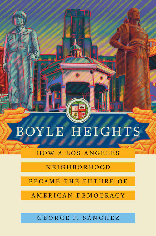 Boyle Heights: How a Los Angeles Neighborhood Became the Future of American Democracy (American Crossroads #59)