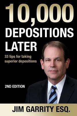 10,000 Depositions Later: 33 Tips for taking Superior Depositions, Second Edition