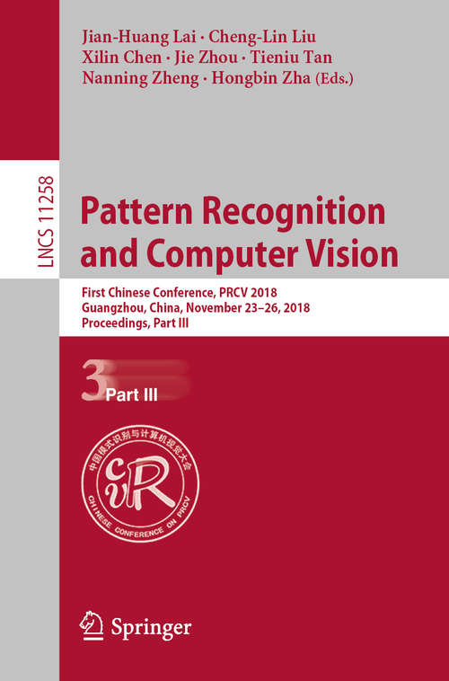 Pattern Recognition and Computer Vision: First Chinese Conference, PRCV 2018, Guangzhou, China, November 23-26, 2018, Proceedings, Part III (Lecture Notes in Computer Science #11258)