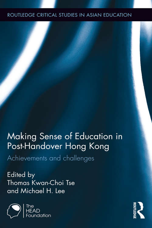 Making Sense of Education in Post-Handover Hong Kong: Achievements and challenges (Routledge Critical Studies in Asian Education)