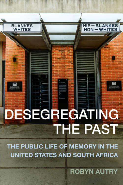 Desegregating the Past: The Public Life of Memory in the United States and South Africa