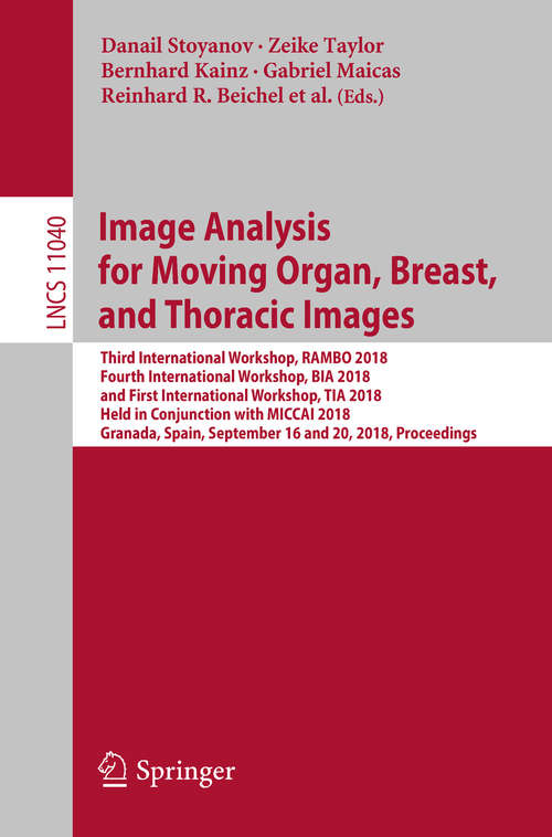 Image Analysis for Moving Organ, Breast, and Thoracic Images: Third International Workshop, RAMBO 2018, Fourth International Workshop, BIA 2018, and First International Workshop, TIA 2018, Held in Conjunction with MICCAI 2018, Granada, Spain, September 16 and 20, 2018, Proceedings (Lecture Notes in Computer Science #11040)