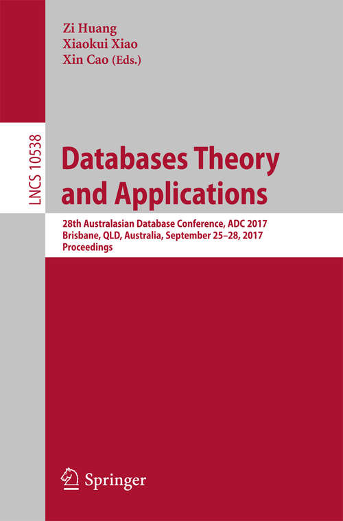 Databases Theory and Applications: 28th Australasian Database Conference, ADC 2017, Brisbane, QLD, Australia, September 25–28, 2017, Proceedings (Lecture Notes in Computer Science #10538)