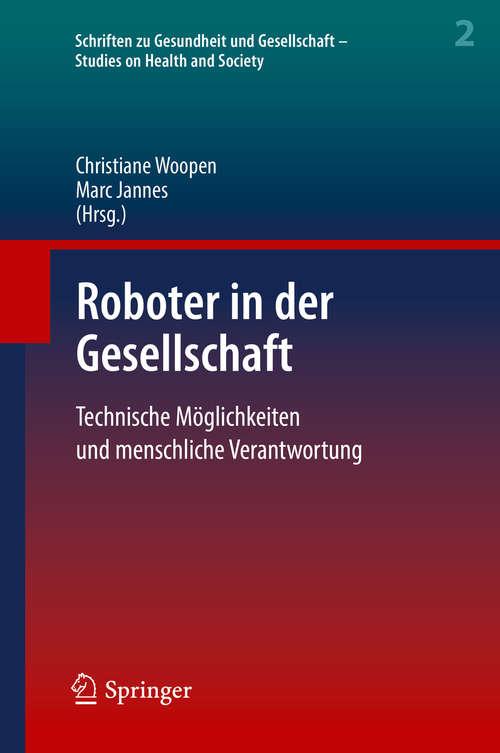Roboter in der Gesellschaft: Technische Möglichkeiten Und Menschliche Verantwortung (Schriften zu Gesundheit und Gesellschaft - Studies on Health and Society #2)
