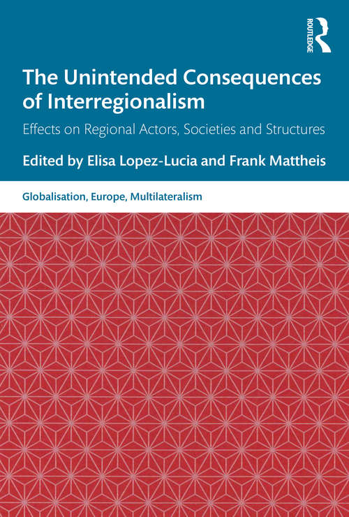 The Unintended Consequences of Interregionalism: Effects on Regional Actors, Societies and Structures (Globalisation, Europe, and Multilateralism)