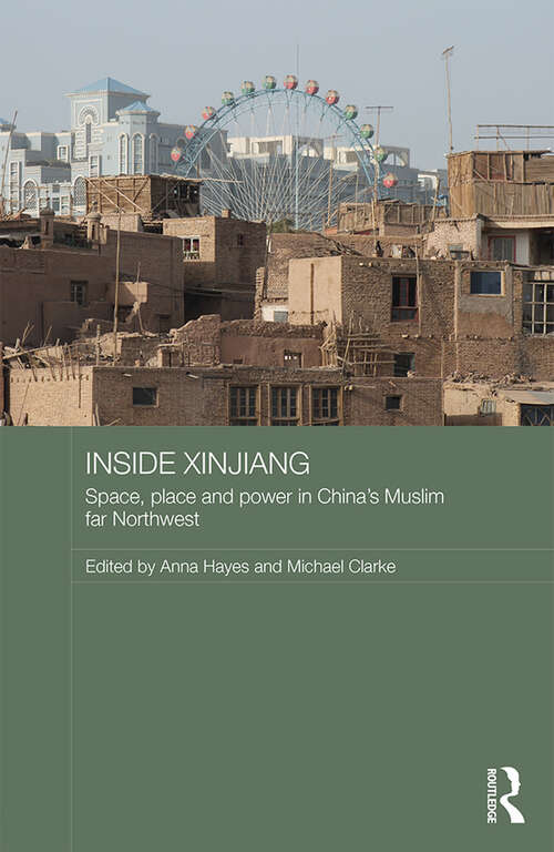 Inside Xinjiang: Space, Place and Power in China's Muslim Far Northwest (Routledge Contemporary China Series)