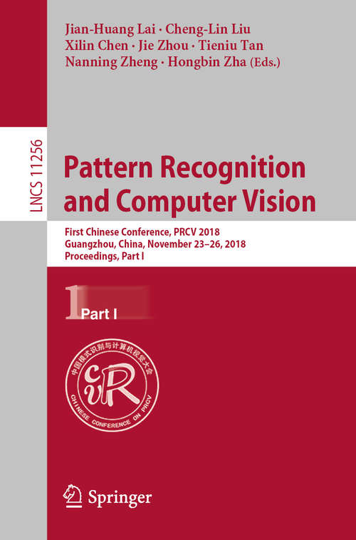 Pattern Recognition and Computer Vision: First Chinese Conference, PRCV 2018, Guangzhou, China, November 23-26, 2018, Proceedings, Part I (Lecture Notes in Computer Science #11256)