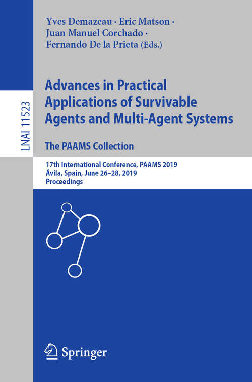 Advances in Practical Applications of Survivable Agents and Multi-Agent Systems: 17th International Conference, PAAMS 2019, Ávila, Spain, June 26–28, 2019, Proceedings (Lecture Notes in Computer Science #11523)