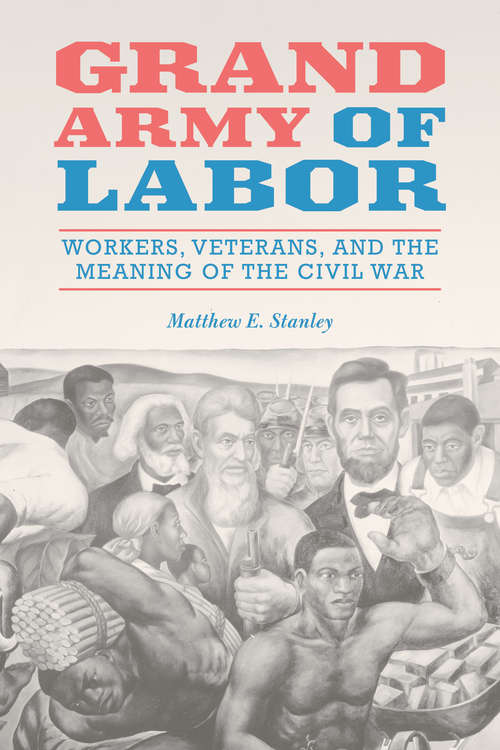 Grand Army of Labor: Workers, Veterans, and the Meaning of the Civil War (Working Class in American History #1)