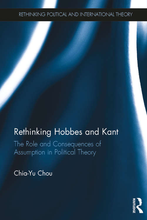 Rethinking Hobbes and Kant: The Role and Consequences of Assumption in Political Theory (Rethinking Political and International Theory)