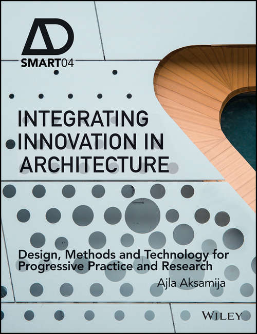 Integrating Innovation in Architecture: Design, Methods and Technology for Progressive Practice and Research (AD Smart)